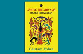 Gautam Vohra on DRAG, the NGO he and many others created to get tribals their benefits